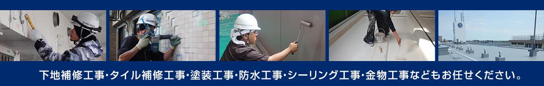 下地補修工事・タイル補修工事・塗装工事・防水工事・シーリング工事・金物工事などもお任せください。
